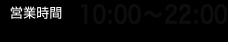 営業時間10:00~22:00(土・日・祝日10:00~21:00)